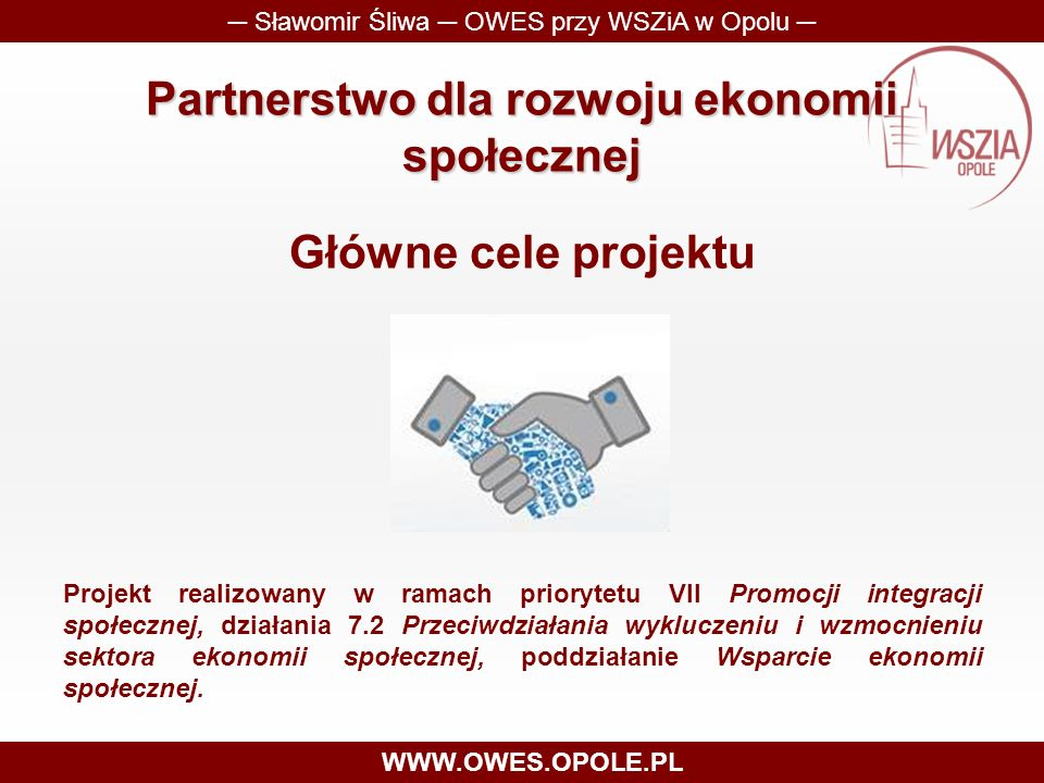 Partnerstwo dla rozwoju ekonomii społecznej Główne cele projektu ─ Sławomir Śliwa ─ OWES przy WSZiA w Opolu ─ WWW.OWES.OPOLE.PL Projekt realizowany w