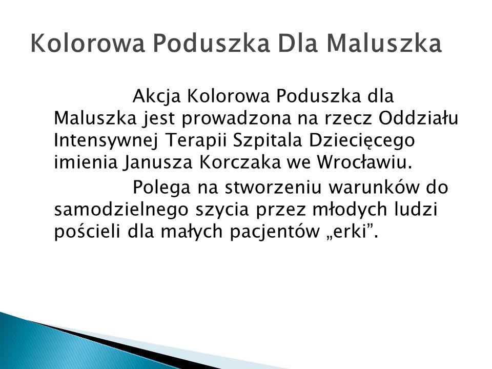 Akcja Kolorowa Poduszka dla Maluszka jest prowadzona na rzecz Oddziału Intensywnej Terapii Szpitala Dziecięcego imienia Janusza Korczaka we Wrocławiu.