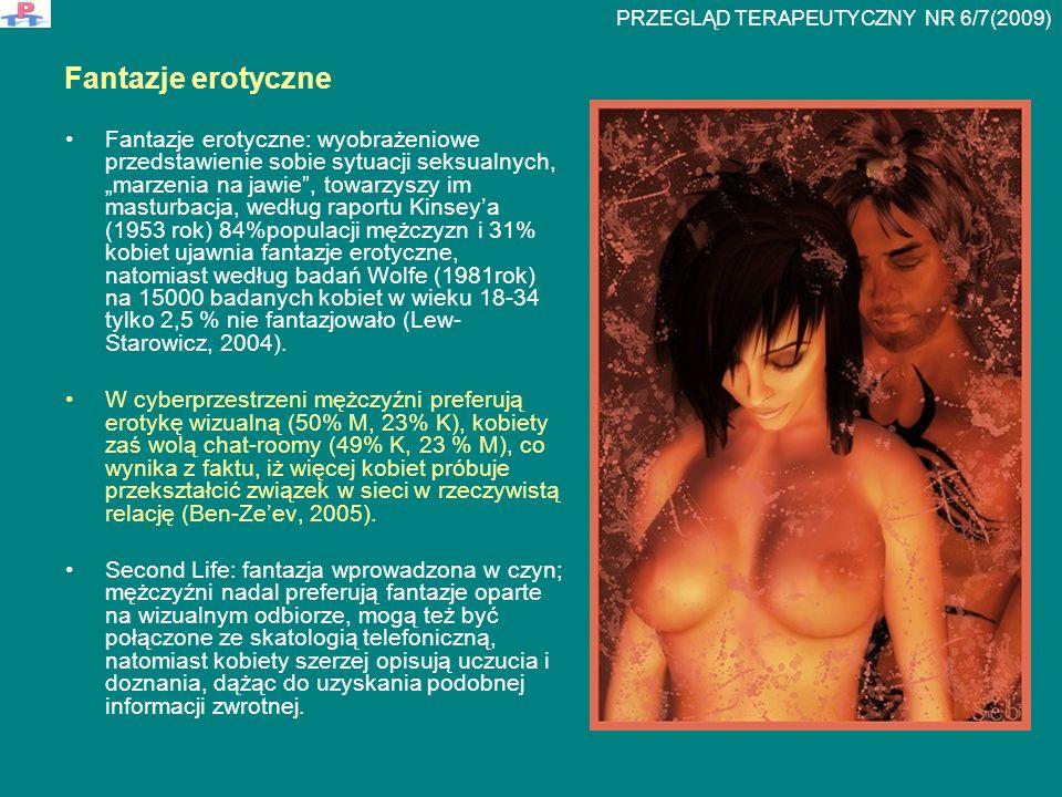 """Fantazje erotyczne Fantazje erotyczne: wyobrażeniowe przedstawienie sobie sytuacji seksualnych, """"marzenia na jawie , towarzyszy im masturbacja, według raportu Kinsey'a (1953 rok) 84%populacji mężczyzn i 31% kobiet ujawnia fantazje erotyczne, natomiast według badań Wolfe (1981rok) na 15000 badanych kobiet w wieku 18-34 tylko 2,5 % nie fantazjowało (Lew- Starowicz, 2004)."""