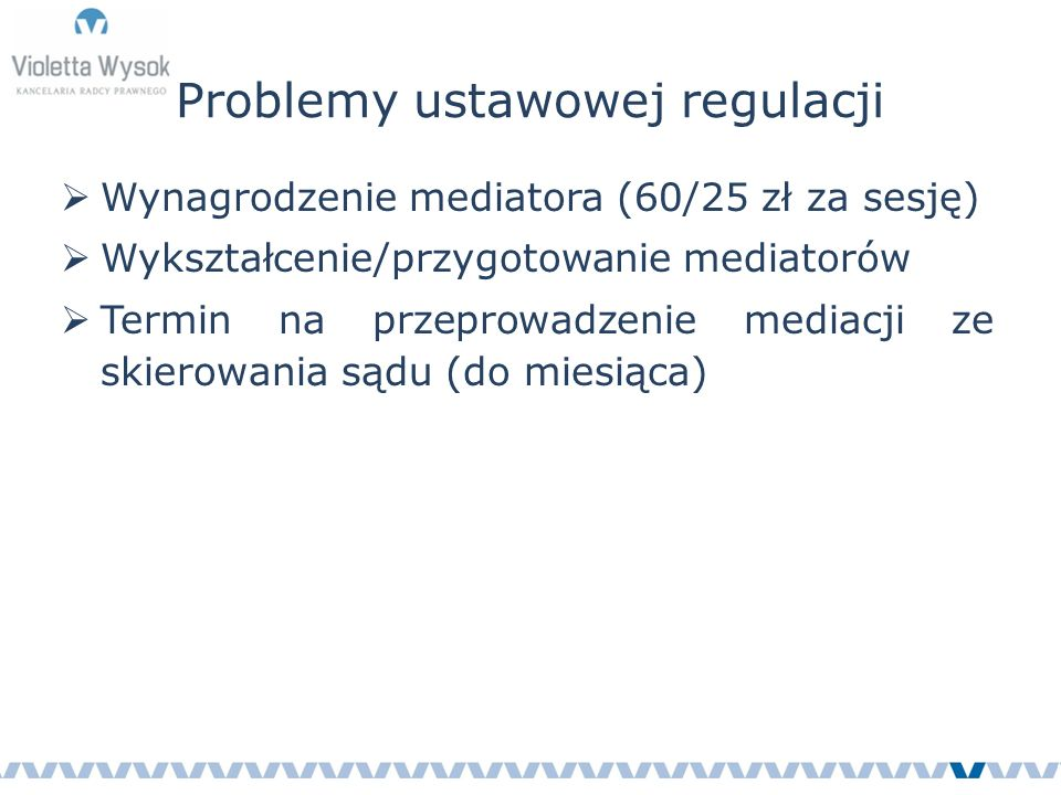 Problemy ustawowej regulacji  Wynagrodzenie mediatora (60/25 zł za sesję)  Wykształcenie/przygotowanie mediatorów  Termin na przeprowadzenie mediacji ze skierowania sądu (do miesiąca)