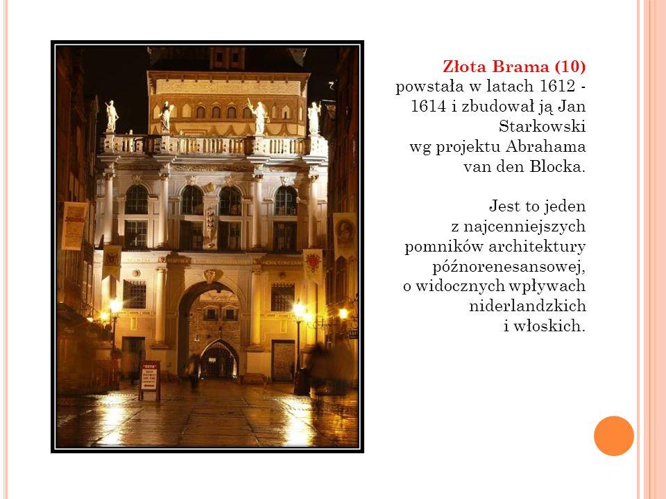 Złota Brama (10) powstała w latach 1612 - 1614 i zbudował ją Jan Starkowski wg projektu Abrahama van den Blocka. Jest to jeden z najcenniejszych pomni