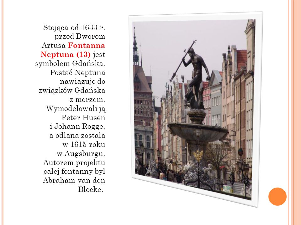 Stojąca od 1633 r. przed Dworem Artusa Fontanna Neptuna (13) jest symbolem Gdańska. Postać Neptuna nawiązuje do związków Gdańska z morzem. Wymodelowal