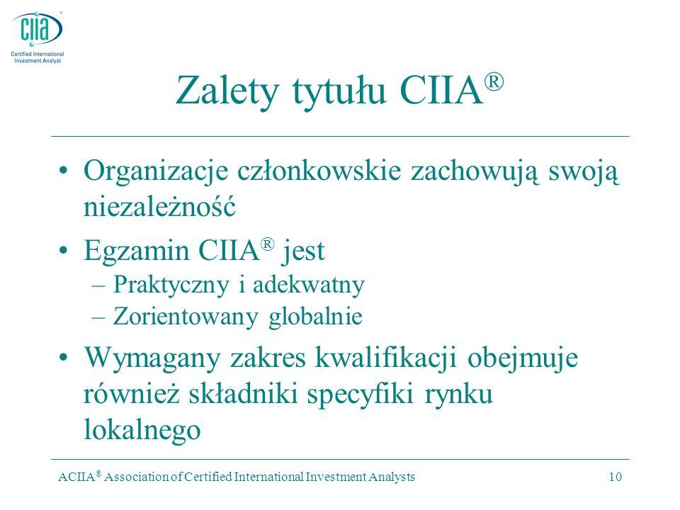ACIIA ® Association of Certified International Investment Analysts10 Zalety tytułu CIIA ® Organizacje członkowskie zachowują swoją niezależność Egzamin CIIA ® jest –Praktyczny i adekwatny –Zorientowany globalnie Wymagany zakres kwalifikacji obejmuje również składniki specyfiki rynku lokalnego