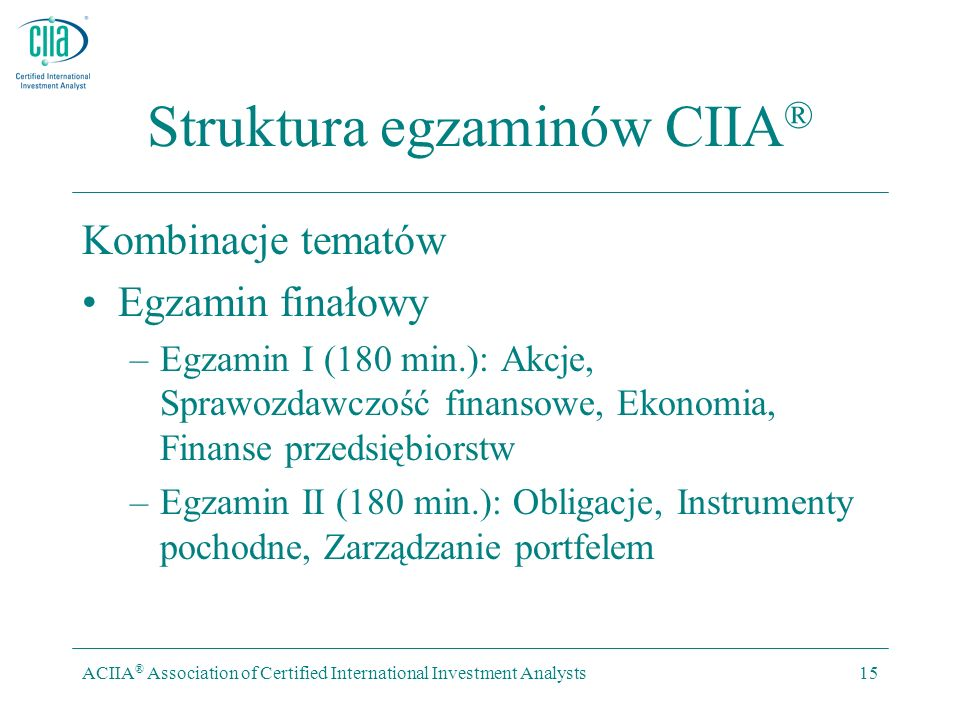 ACIIA ® Association of Certified International Investment Analysts15 Struktura egzaminów CIIA ® Kombinacje tematów Egzamin finałowy –Egzamin I (180 min.): Akcje, Sprawozdawczość finansowe, Ekonomia, Finanse przedsiębiorstw –Egzamin II (180 min.): Obligacje, Instrumenty pochodne, Zarządzanie portfelem