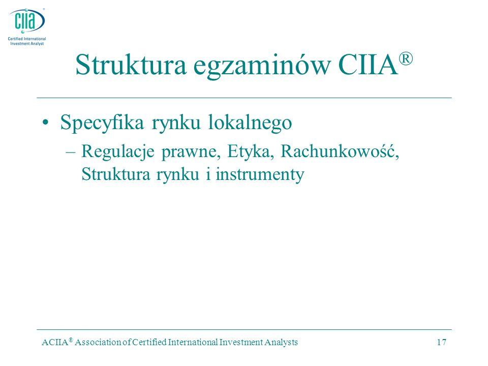ACIIA ® Association of Certified International Investment Analysts17 Struktura egzaminów CIIA ® Specyfika rynku lokalnego –Regulacje prawne, Etyka, Rachunkowość, Struktura rynku i instrumenty