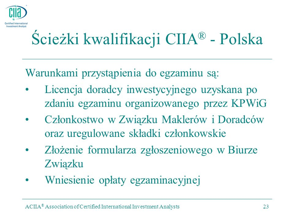 ACIIA ® Association of Certified International Investment Analysts23 Ścieżki kwalifikacji CIIA ® - Polska Warunkami przystąpienia do egzaminu są: Licencja doradcy inwestycyjnego uzyskana po zdaniu egzaminu organizowanego przez KPWiG Członkostwo w Związku Maklerów i Doradców oraz uregulowane składki członkowskie Złożenie formularza zgłoszeniowego w Biurze Związku Wniesienie opłaty egzaminacyjnej