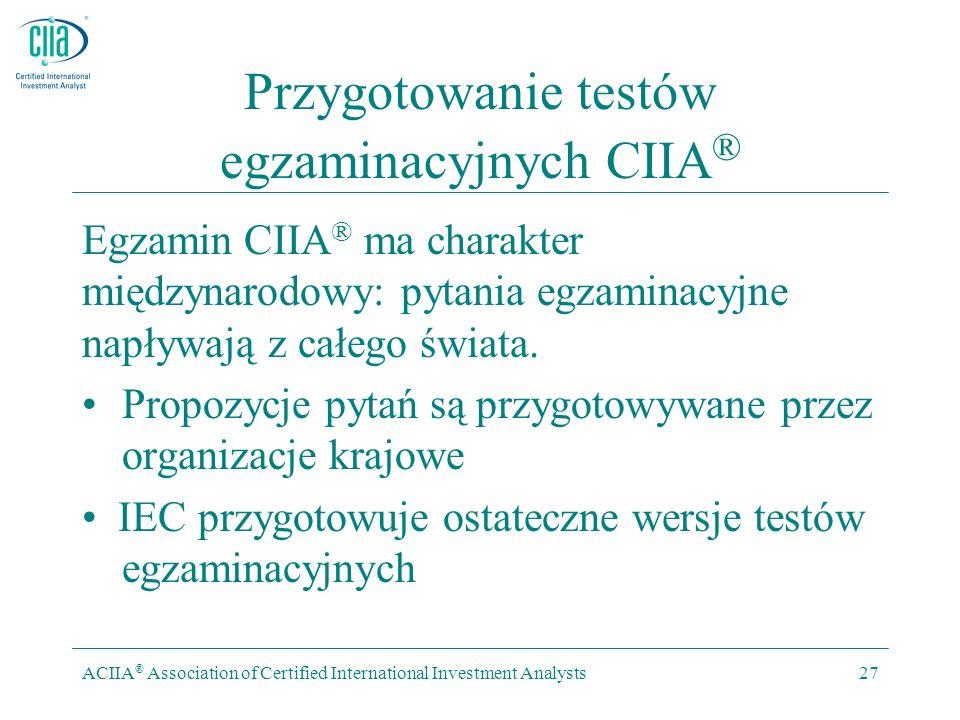 ACIIA ® Association of Certified International Investment Analysts27 Przygotowanie testów egzaminacyjnych CIIA ® Egzamin CIIA ® ma charakter międzynarodowy: pytania egzaminacyjne napływają z całego świata.