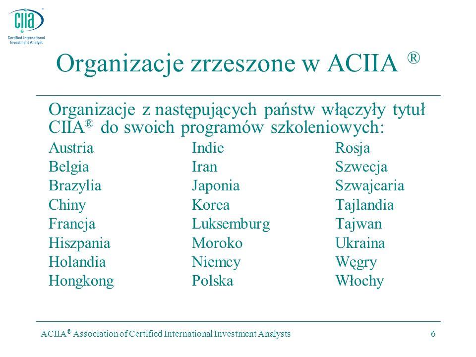 ACIIA ® Association of Certified International Investment Analysts6 Organizacje zrzeszone w ACIIA ® Organizacje z następujących państw włączyły tytuł CIIA ® do swoich programów szkoleniowych: Austria Indie Rosja Belgia Iran Szwecja Brazylia Japonia Szwajcaria Chiny Korea Tajlandia Francja Luksemburg Tajwan Hiszpania Moroko Ukraina Holandia Niemcy Węgry Hongkong Polska Włochy