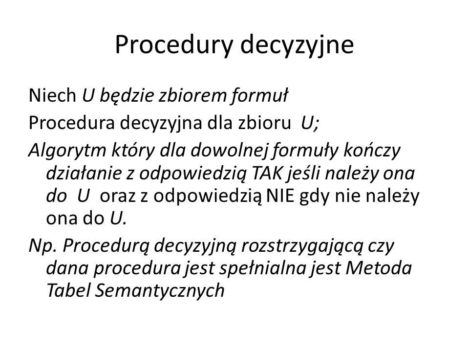 Procedury decyzyjne Niech U będzie zbiorem formuł Procedura decyzyjna dla zbioru U; Algorytm który dla dowolnej formuły kończy działanie z odpowiedzią