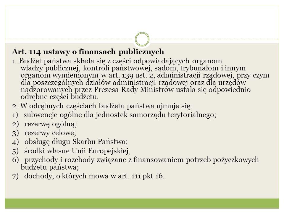 Art. 114 ustawy o finansach publicznych 1. Budżet państwa składa się z części odpowiadających organom władzy publicznej, kontroli państwowej, sądom, t
