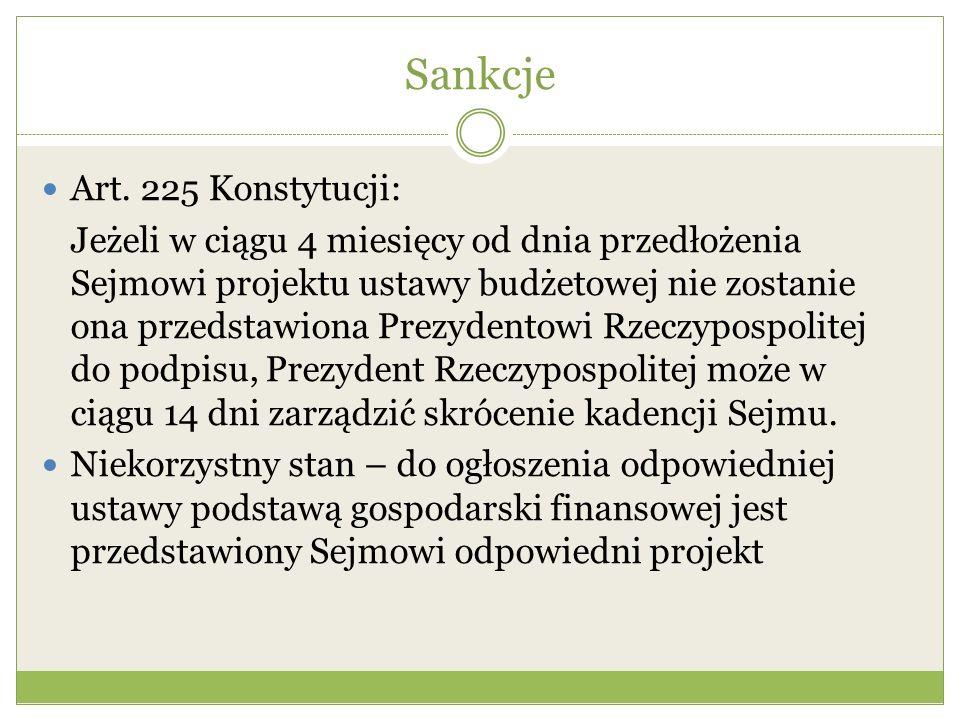 Sankcje Art. 225 Konstytucji: Jeżeli w ciągu 4 miesięcy od dnia przedłożenia Sejmowi projektu ustawy budżetowej nie zostanie ona przedstawiona Prezyde