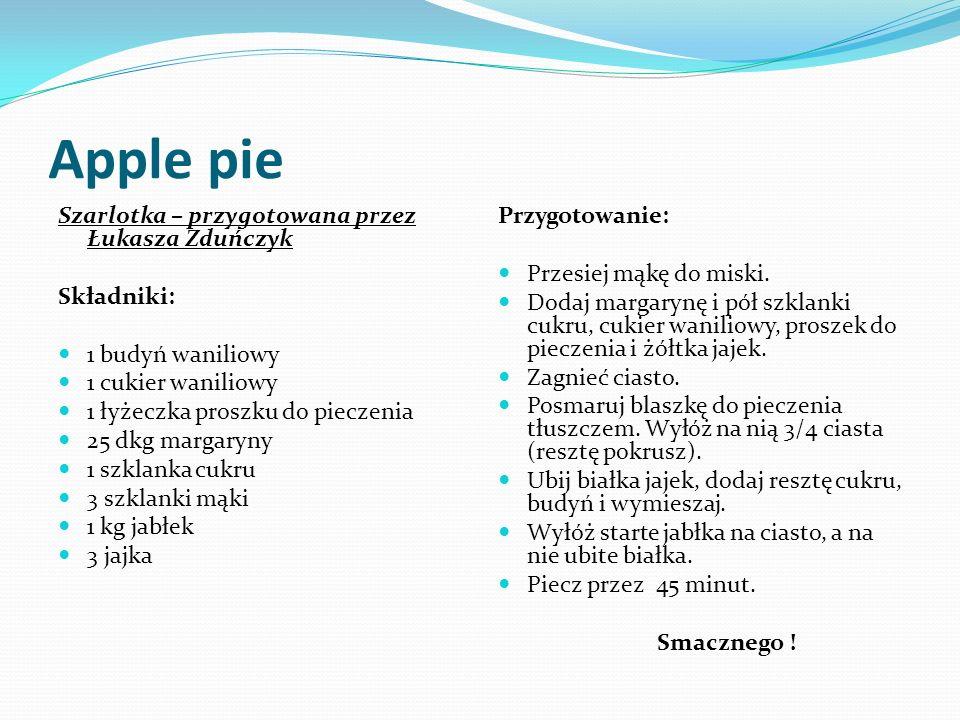 Apple pie Szarlotka – przygotowana przez Łukasza Zduńczyk Składniki: 1 budyń waniliowy 1 cukier waniliowy 1 łyżeczka proszku do pieczenia 25 dkg margaryny 1 szklanka cukru 3 szklanki mąki 1 kg jabłek 3 jajka Przygotowanie: Przesiej mąkę do miski.