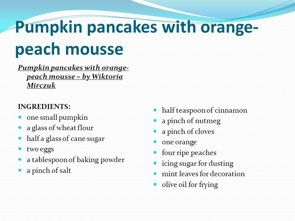Pumpkin pancakes with orange- peach mousse – by Wiktoria Mirczuk INGREDIENTS: one small pumpkin a glass of wheat flour half a glass of cane sugar two eggs a tablespoon of baking powder a pinch of salt half teaspoon of cinnamon a pinch of nutmeg a pinch of cloves one orange four ripe peaches icing sugar for dusting mint leaves for decoration olive oil for frying