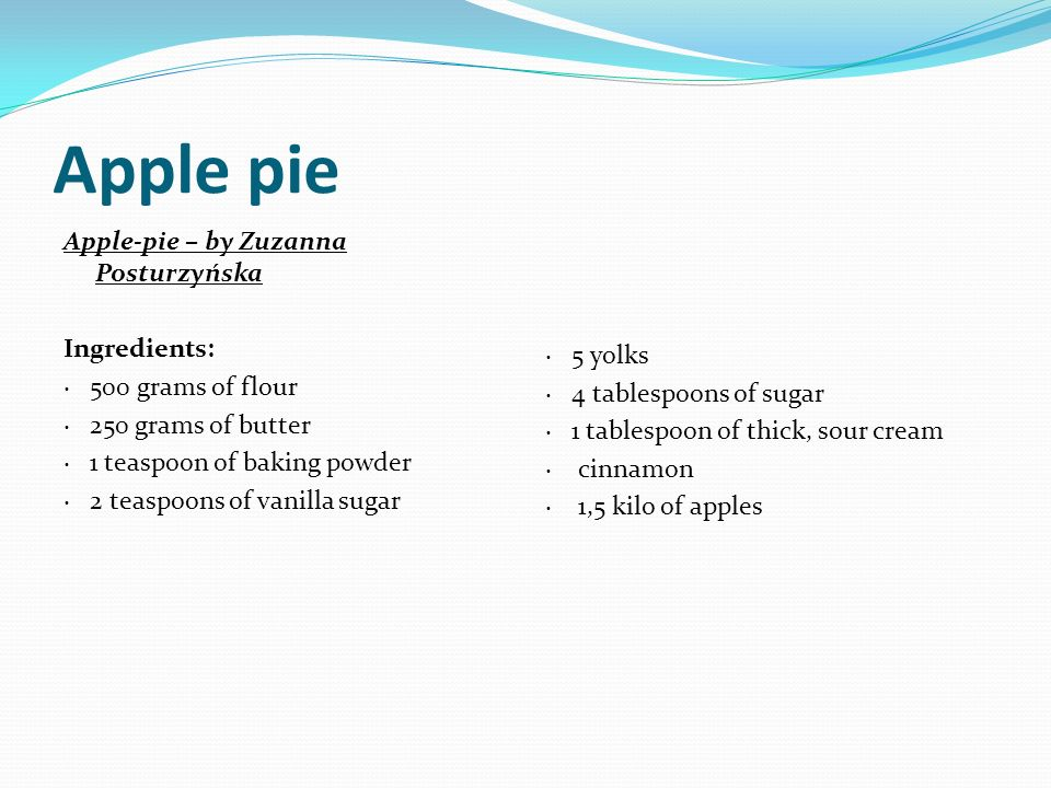 Apple-pie – by Zuzanna Posturzyńska Ingredients: · 500 grams of flour · 250 grams of butter · 1 teaspoon of baking powder · 2 teaspoons of vanilla sug