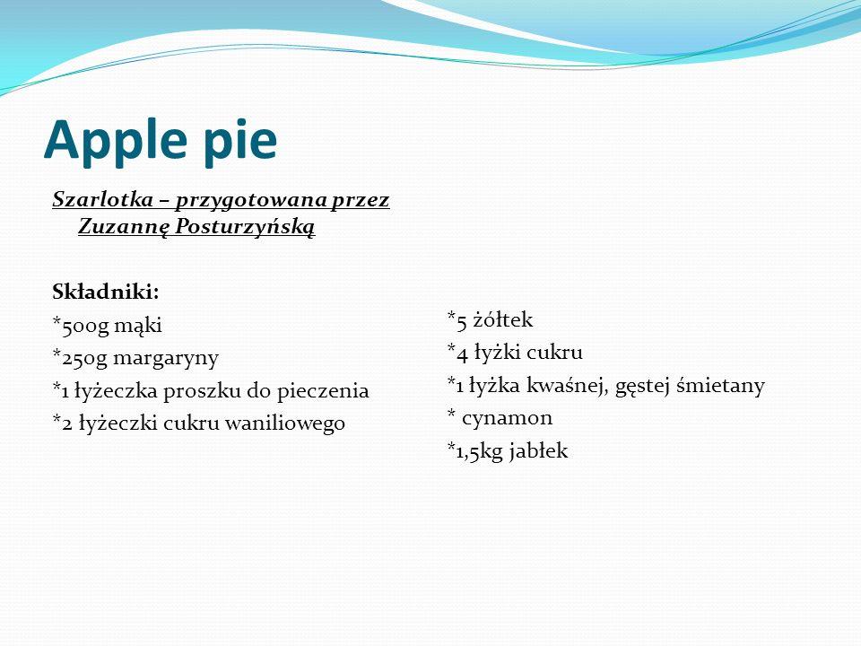Apple pie Szarlotka – przygotowana przez Zuzannę Posturzyńską Składniki: *500g mąki *250g margaryny *1 łyżeczka proszku do pieczenia *2 łyżeczki cukru waniliowego *5 żółtek *4 łyżki cukru *1 łyżka kwaśnej, gęstej śmietany * cynamon *1,5kg jabłek