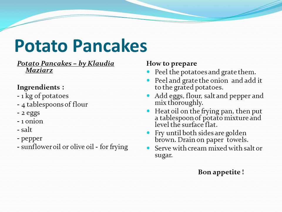 Potato Pancakes – by Klaudia Maziarz Ingrendients : - 1 kg of potatoes - 4 tablespoons of flour - 2 eggs - 1 onion - salt - pepper - sunflower oil or