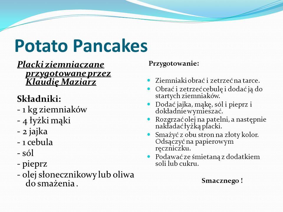 Potato Pancakes Placki ziemniaczane przygotowane przez Klaudię Maziarz Składniki: - 1 kg ziemniaków - 4 łyżki mąki - 2 jajka - 1 cebula - sól - pieprz - olej słonecznikowy lub oliwa do smażenia.