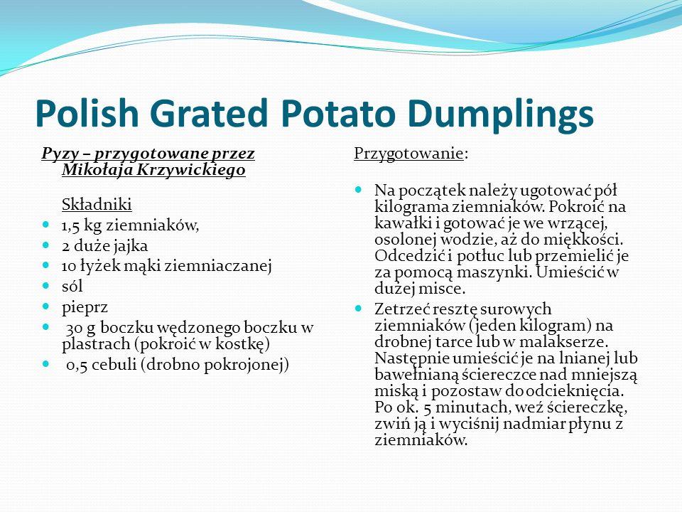 Polish Grated Potato Dumplings Pyzy – przygotowane przez Mikołaja Krzywickiego Składniki 1,5 kg ziemniaków, 2 duże jajka 10 łyżek mąki ziemniaczanej sól pieprz 30 g boczku wędzonego boczku w plastrach (pokroić w kostkę) 0,5 cebuli (drobno pokrojonej) Przygotowanie: Na początek należy ugotować pół kilograma ziemniaków.