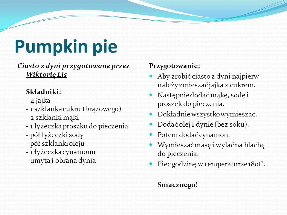 Pumpkin pie Ciasto z dyni przygotowane przez Wiktorię Lis Składniki: - 4 jajka - 1 szklanka cukru (brązowego) - 2 szklanki mąki - 1 łyżeczka proszku do pieczenia - pół łyżeczki sody - pół szklanki oleju - 1 łyżeczka cynamonu - umyta i obrana dynia Przygotowanie: Aby zrobić ciasto z dyni najpierw należy zmieszać jajka z cukrem.