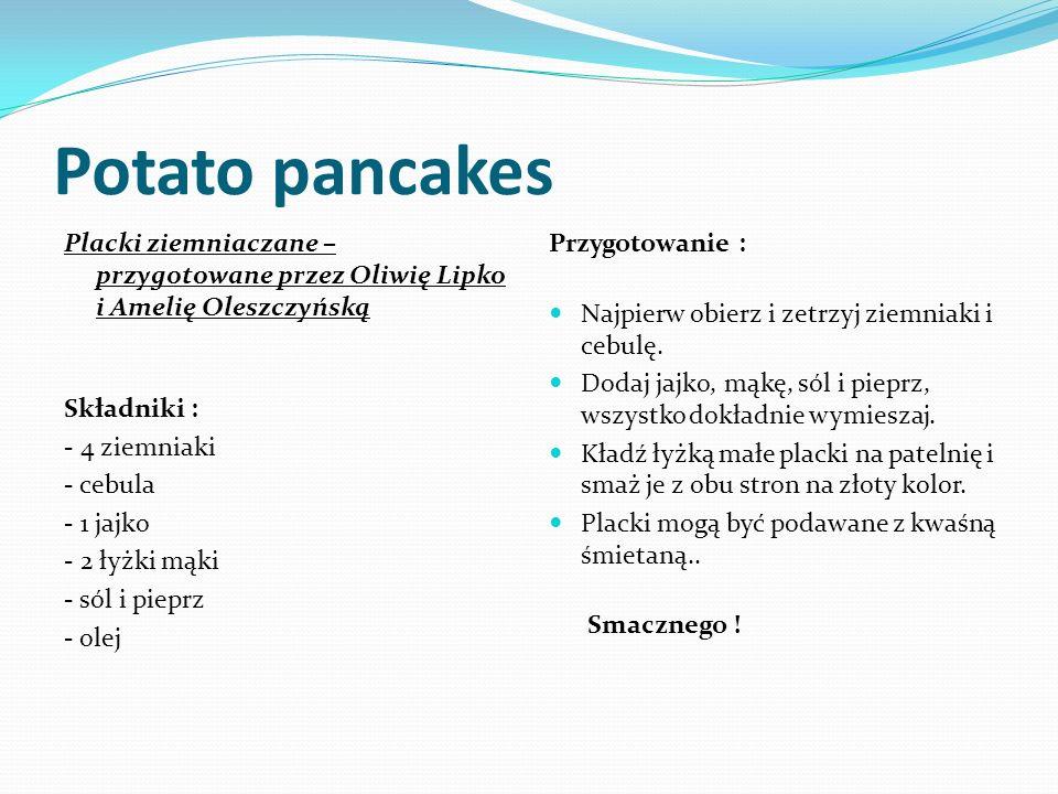 Potato pancakes Placki ziemniaczane – przygotowane przez Oliwię Lipko i Amelię Oleszczyńską Składniki : - 4 ziemniaki - cebula - 1 jajko - 2 łyżki mąki - sól i pieprz - olej Przygotowanie : Najpierw obierz i zetrzyj ziemniaki i cebulę.