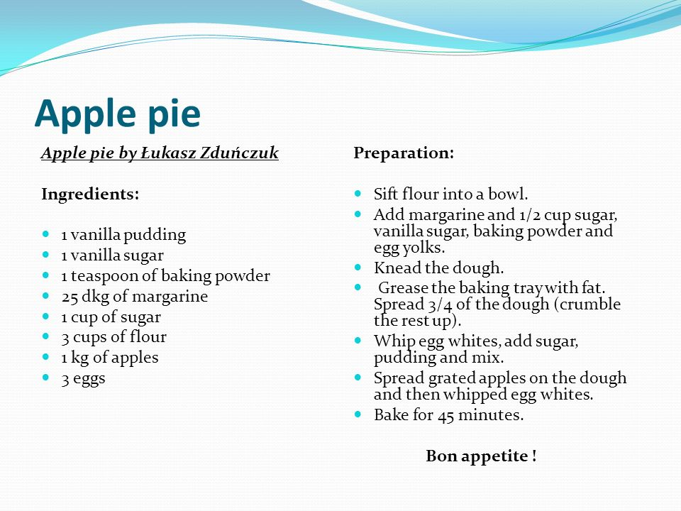 Apple pie by Łukasz Zduńczuk Ingredients: 1 vanilla pudding 1 vanilla sugar 1 teaspoon of baking powder 25 dkg of margarine 1 cup of sugar 3 cups of flour 1 kg of apples 3 eggs Preparation: Sift flour into a bowl.