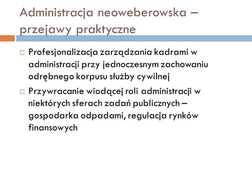 Administracja neoweberowska – przejawy praktyczne  Profesjonalizacja zarządzania kadrami w administracji przy jednoczesnym zachowaniu odrębnego korpu