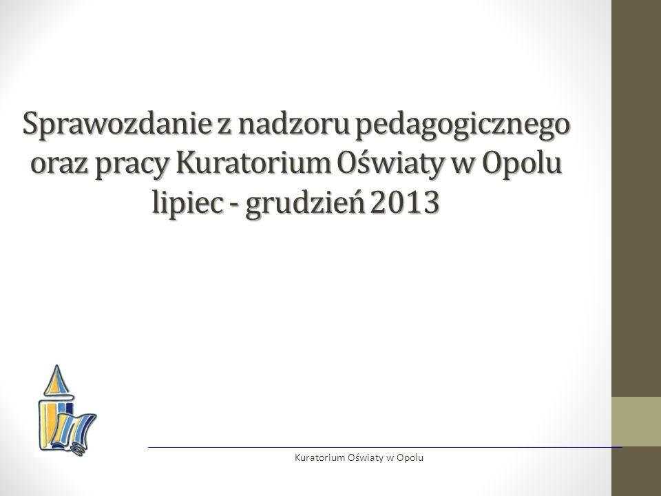 Sprawozdanie z nadzoru pedagogicznego oraz pracy Kuratorium Oświaty w Opolu lipiec - grudzień 2013 Kuratorium Oświaty w Opolu