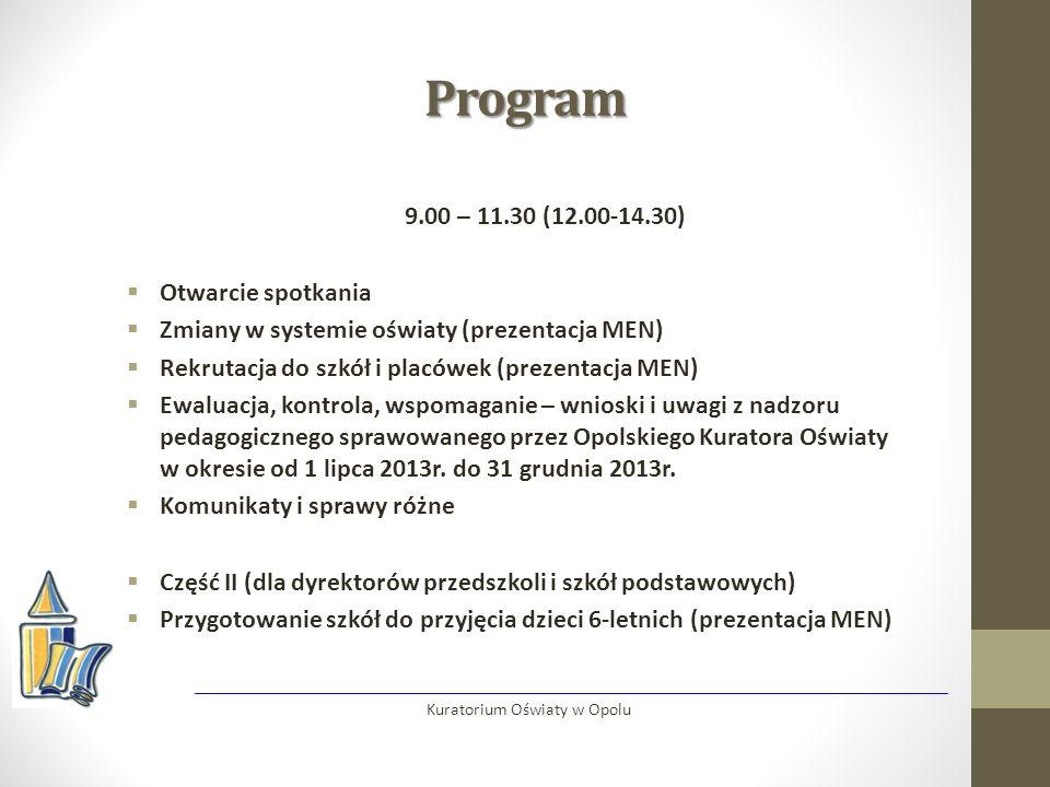 Program 9.00 – 11.30 (12.00-14.30)  Otwarcie spotkania  Zmiany w systemie oświaty (prezentacja MEN)  Rekrutacja do szkół i placówek (prezentacja MEN)  Ewaluacja, kontrola, wspomaganie – wnioski i uwagi z nadzoru pedagogicznego sprawowanego przez Opolskiego Kuratora Oświaty w okresie od 1 lipca 2013r.