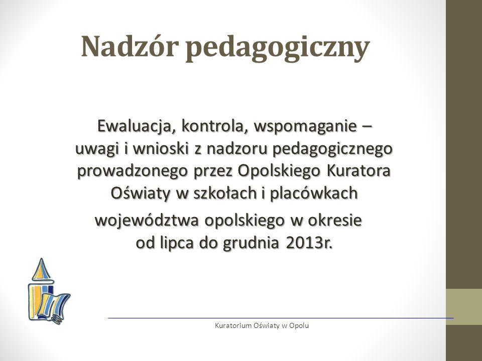 Nadzór pedagogiczny Ewaluacja, kontrola, wspomaganie – uwagi i wnioski z nadzoru pedagogicznego prowadzonego przez Opolskiego Kuratora Oświaty w szkołach i placówkach województwa opolskiego w okresie od lipca do grudnia 2013r.