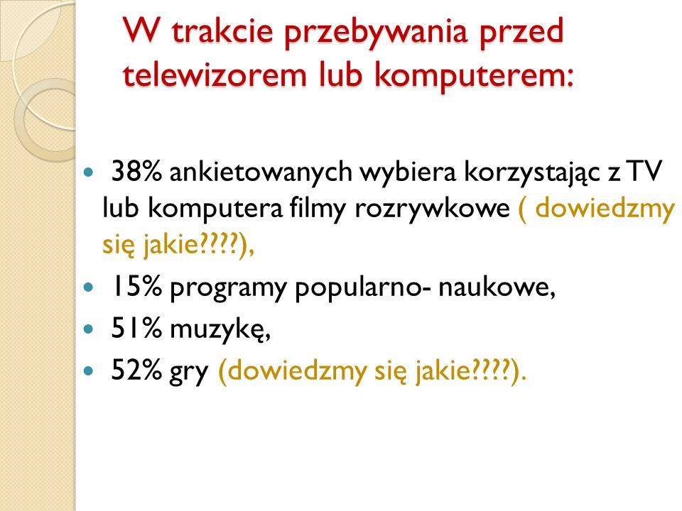 W trakcie przebywania przed telewizorem lub komputerem: 38% ankietowanych wybiera korzystając z TV lub komputera filmy rozrywkowe ( dowiedzmy się jaki