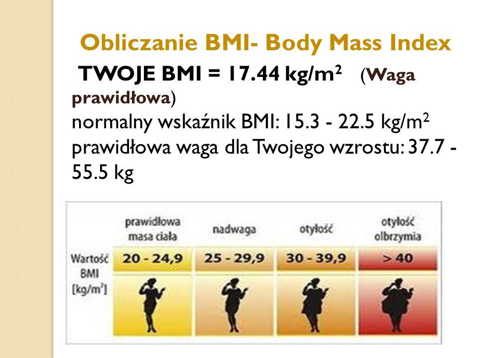 Obliczanie BMI- Body Mass Index TWOJE BMI = 17.44 kg/m 2 (Waga prawidłowa) normalny wskaźnik BMI: 15.3 - 22.5 kg/m 2 prawidłowa waga dla Twojego wzros