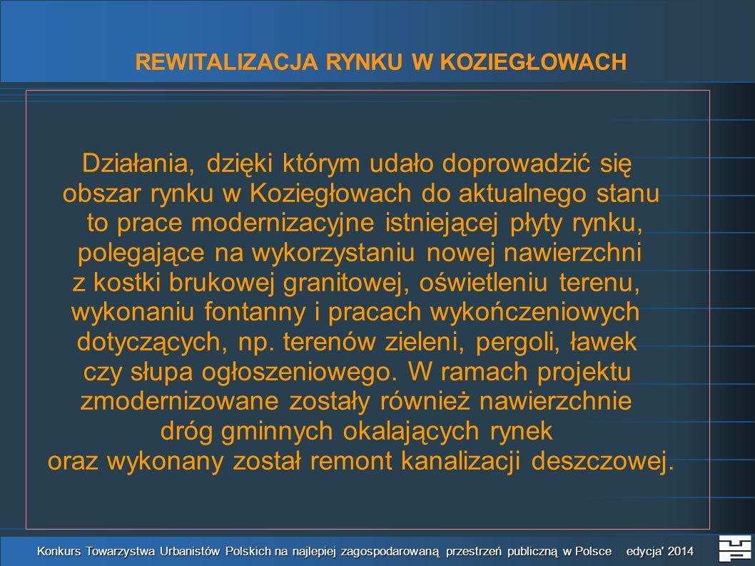 REWITALIZACJA RYNKU W KOZIEGŁOWACH Konkurs Towarzystwa Urbanistów Polskich na najlepiej zagospodarowaną przestrzeń publiczną w Polsce edycja 2014 Działania, dzięki którym udało doprowadzić się obszar rynku w Koziegłowach do aktualnego stanu to prace modernizacyjne istniejącej płyty rynku, polegające na wykorzystaniu nowej nawierzchni z kostki brukowej granitowej, oświetleniu terenu, wykonaniu fontanny i pracach wykończeniowych dotyczących, np.