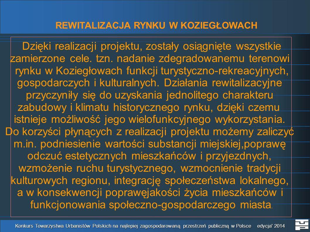 REWITALIZACJA RYNKU W KOZIEGŁOWACH Konkurs Towarzystwa Urbanistów Polskich na najlepiej zagospodarowaną przestrzeń publiczną w Polsce edycja 2014 Dzięki realizacji projektu, zostały osiągnięte wszystkie zamierzone cele.
