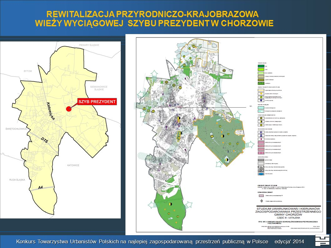 REWITALIZACJA PRZYRODNICZO-KRAJOBRAZOWA WIEŻY WYCIĄGOWEJ SZYBU PREZYDENT W CHORZOWIE Konkurs Towarzystwa Urbanistów Polskich na najlepiej zagospodarowaną przestrzeń publiczną w Polsce edycja 2014 Wyrys z miejscowego planu zagospodarowania przestrzennego (w miarę możliwości)