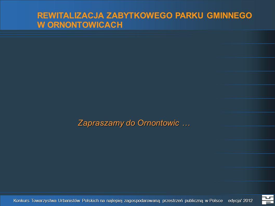 REWITALIZACJA ZABYTKOWEGO PARKU GMINNEGO W ORNONTOWICACH Konkurs Towarzystwa Urbanistów Polskich na najlepiej zagospodarowaną przestrzeń publiczną w Polsce edycja 2012 Zapraszamy do Ornontowic …