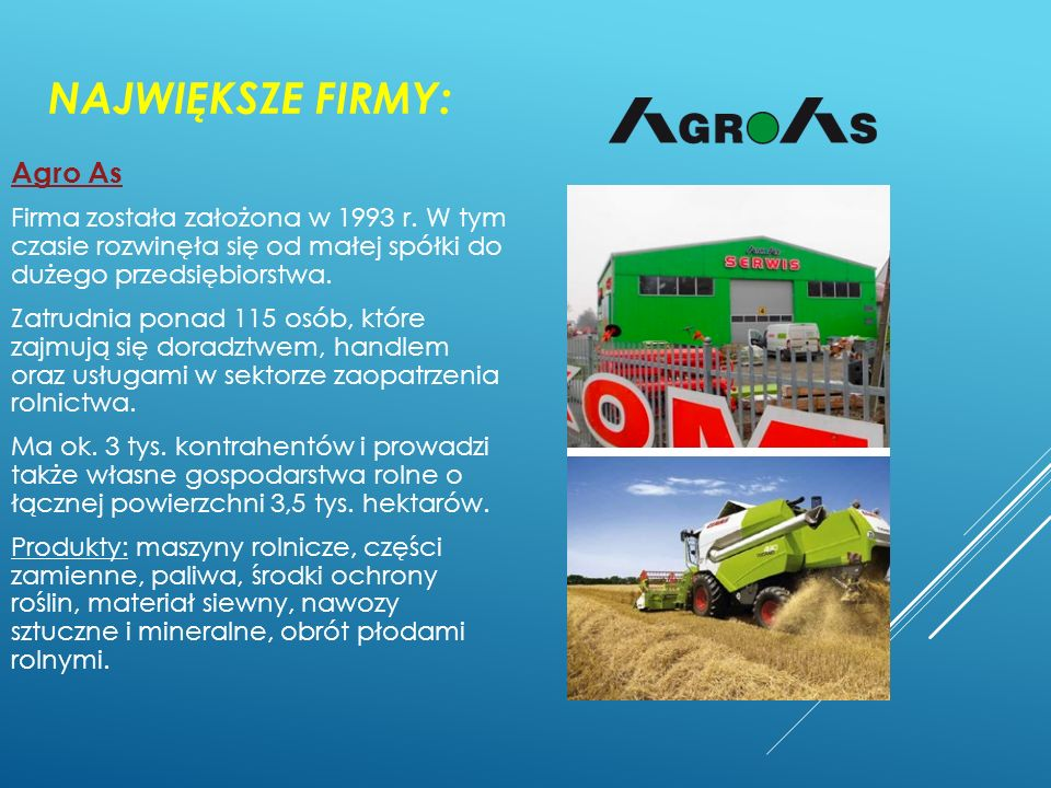 NAJWIĘKSZE FIRMY: Agro As Firma została założona w 1993 r. W tym czasie rozwinęła się od małej spółki do dużego przedsiębiorstwa. Zatrudnia ponad 115