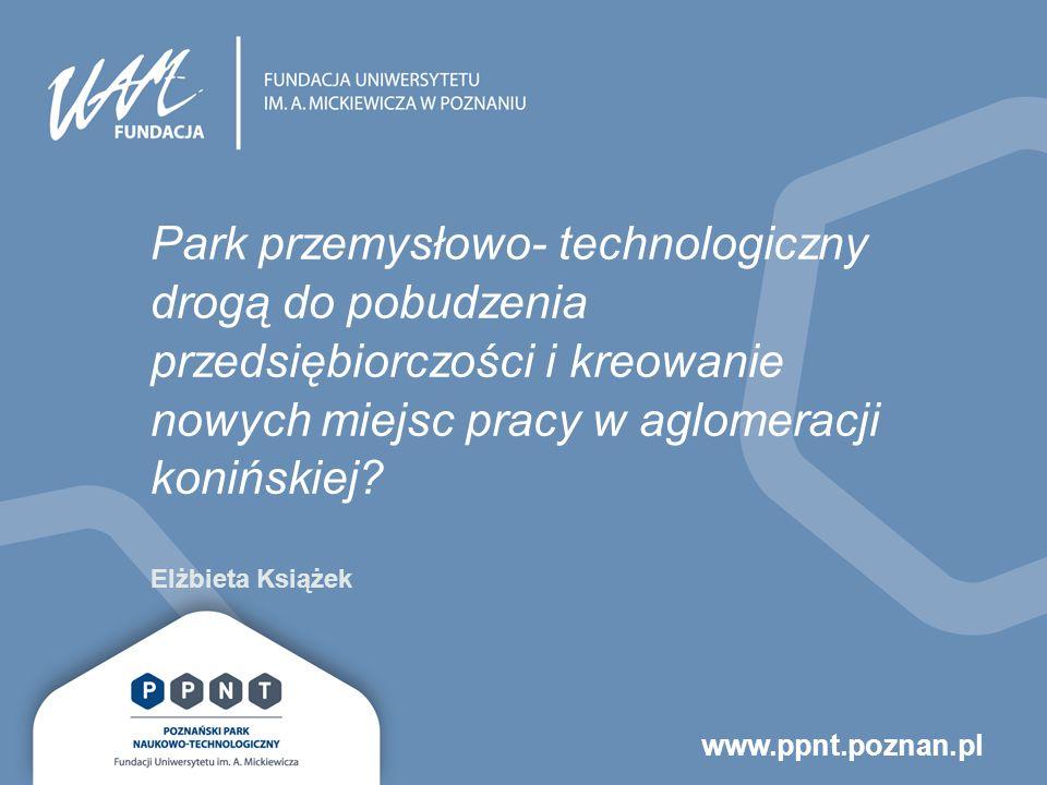 www.ppnt.poznan.pl Park przemysłowo- technologiczny drogą do pobudzenia przedsiębiorczości i kreowanie nowych miejsc pracy w aglomeracji konińskiej.
