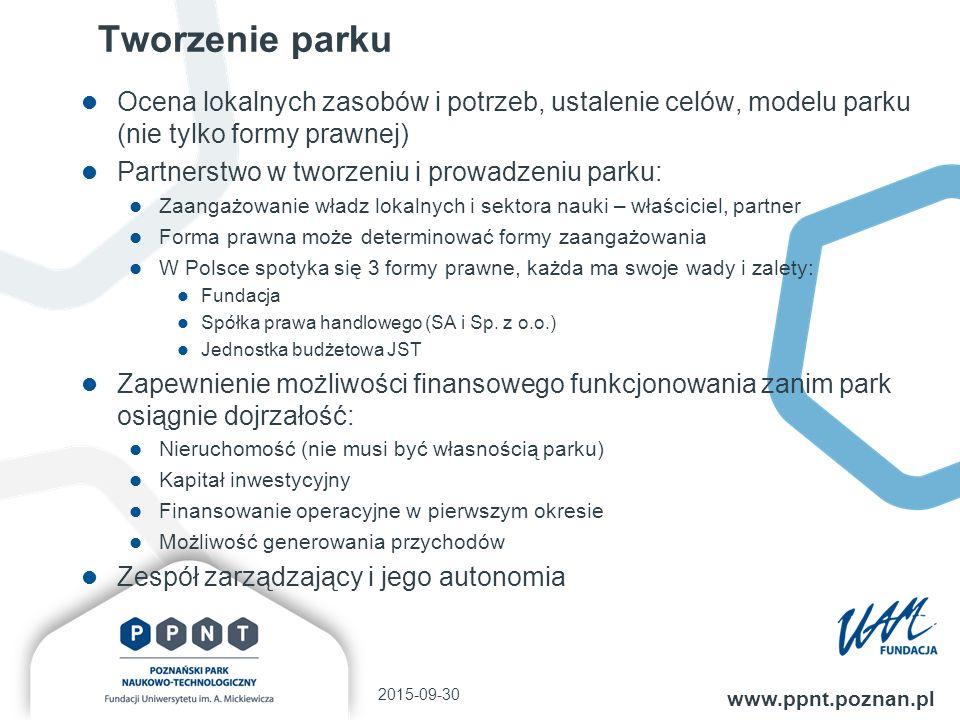 Tworzenie parku Ocena lokalnych zasobów i potrzeb, ustalenie celów, modelu parku (nie tylko formy prawnej) Partnerstwo w tworzeniu i prowadzeniu parku: Zaangażowanie władz lokalnych i sektora nauki – właściciel, partner Forma prawna może determinować formy zaangażowania W Polsce spotyka się 3 formy prawne, każda ma swoje wady i zalety: Fundacja Spółka prawa handlowego (SA i Sp.