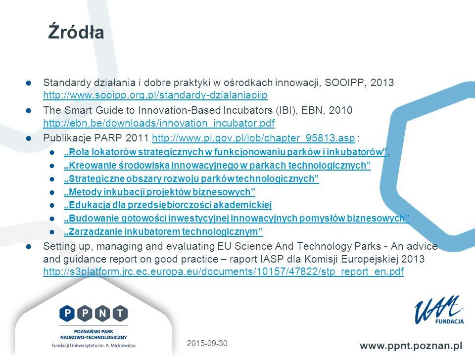 """Źródła Standardy działania i dobre praktyki w ośrodkach innowacji, SOOIPP, 2013 http://www.sooipp.org.pl/standardy-dzialaniaoiip http://www.sooipp.org.pl/standardy-dzialaniaoiip The Smart Guide to Innovation-Based Incubators (IBI), EBN, 2010 http://ebn.be/downloads/innovation_incubator.pdf http://ebn.be/downloads/innovation_incubator.pdf Publikacje PARP 2011 http://www.pi.gov.pl/iob/chapter_95813.asp :http://www.pi.gov.pl/iob/chapter_95813.asp,,Rola lokatorów strategicznych w funkcjonowaniu parków i inkubatorów ,,,Rola lokatorów strategicznych w funkcjonowaniu parków i inkubatorów """"Kreowanie środowiska innowacyjnego w parkach technologicznych """"Strategiczne obszary rozwoju parków technologicznych ,,Metody inkubacji projektów biznesowych ,,Edukacja dla przedsiębiorczości akademickiej """"Budowanie gotowości inwestycyjnej innowacyjnych pomysłów biznesowych """"Zarządzanie inkubatorem technologicznym Setting up, managing and evaluating EU Science And Technology Parks - An advice and guidance report on good practice – raport IASP dla Komisji Europejskiej 2013 http://s3platform.jrc.ec.europa.eu/documents/10157/47822/stp_report_en.pdf http://s3platform.jrc.ec.europa.eu/documents/10157/47822/stp_report_en.pdf 2015-09-30 www.ppnt.poznan.pl"""