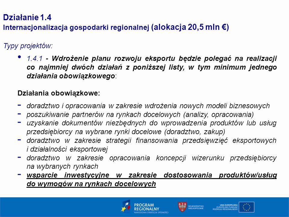 16 Działanie 1.4 Internacjonalizacja gospodarki regionalnej (alokacja 20,5 mln €) Typy projektów: 1.4.1 - Wdrożenie planu rozwoju eksportu będzie pole