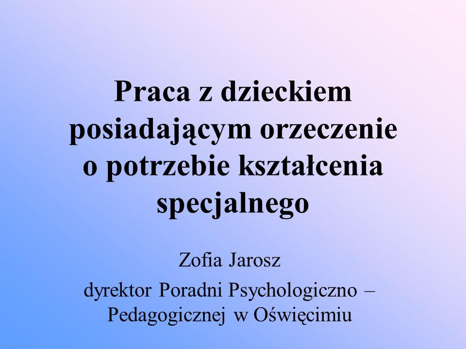Praca z dzieckiem posiadającym orzeczenie o potrzebie kształcenia specjalnego Zofia Jarosz dyrektor Poradni Psychologiczno – Pedagogicznej w Oświęcimi