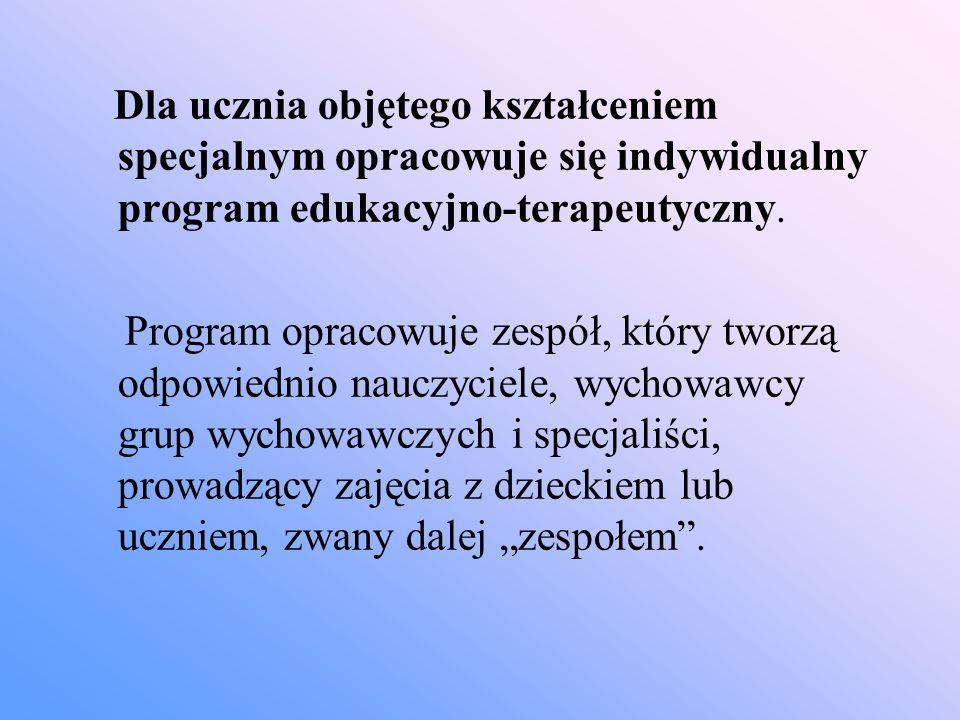 Dla ucznia objętego kształceniem specjalnym opracowuje się indywidualny program edukacyjno-terapeutyczny. Program opracowuje zespół, który tworzą odpo