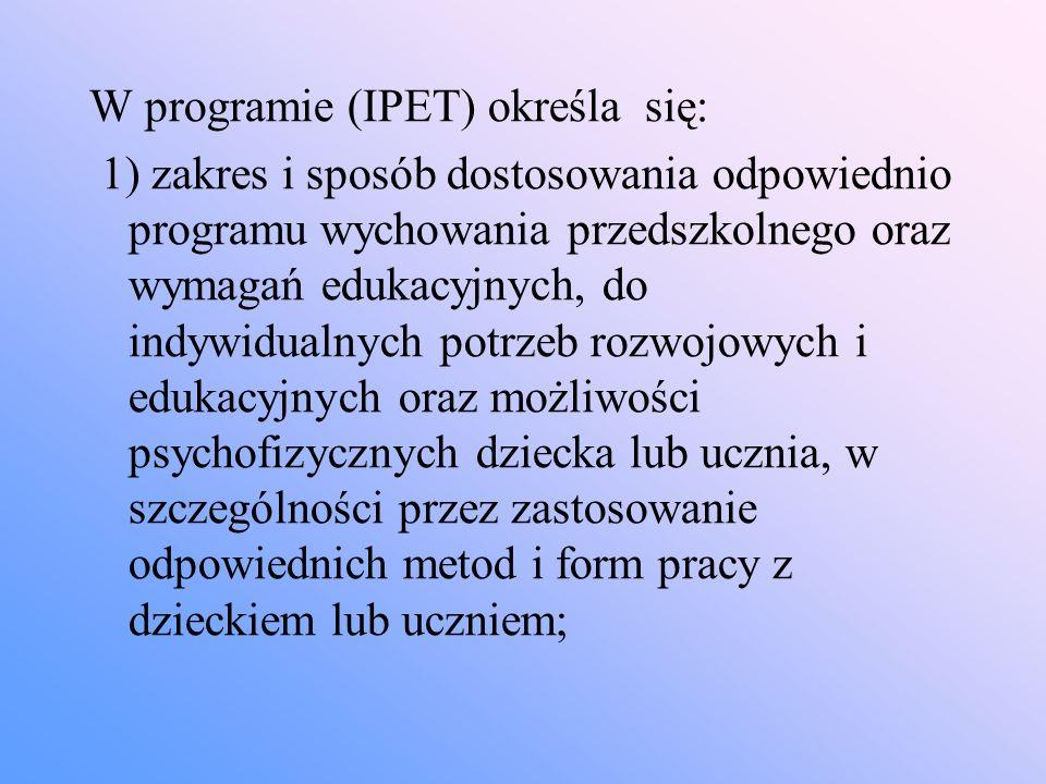 W programie (IPET) określa się: 1) zakres i sposób dostosowania odpowiednio programu wychowania przedszkolnego oraz wymagań edukacyjnych, do indywidua