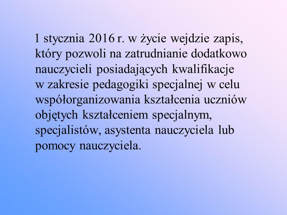 1 stycznia 2016 r. w życie wejdzie zapis, który pozwoli na zatrudnianie dodatkowo nauczycieli posiadających kwalifikacje w zakresie pedagogiki specjal