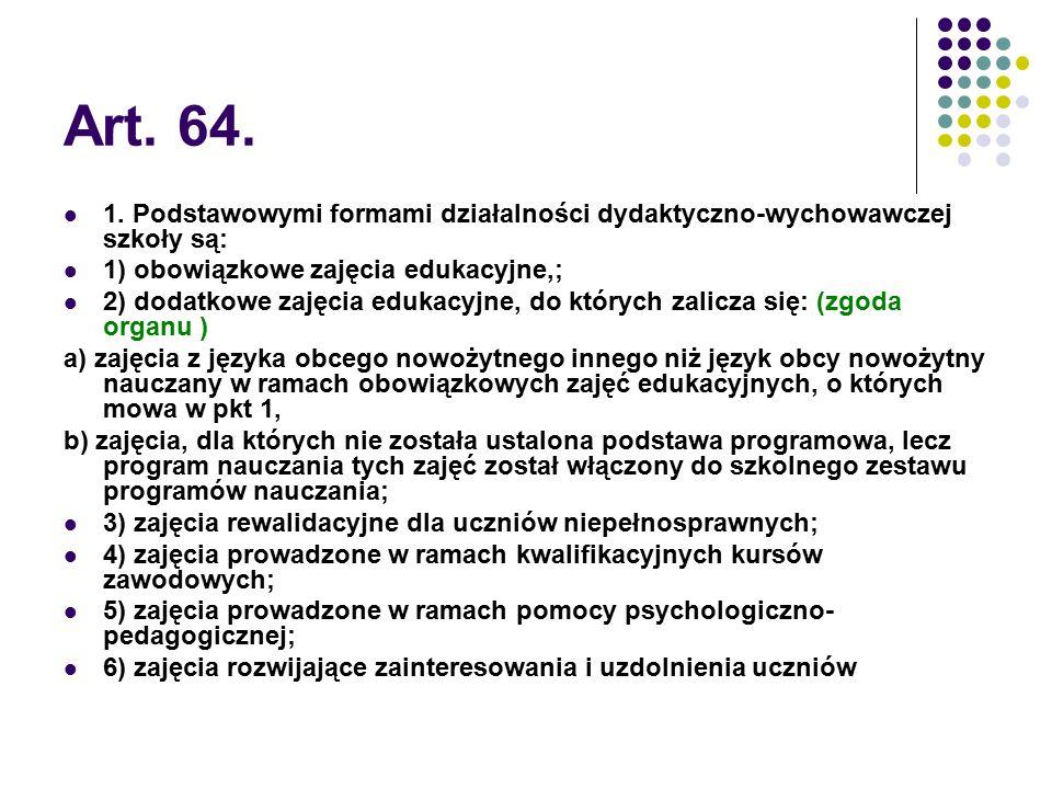 Art. 64. 1. Podstawowymi formami działalności dydaktyczno-wychowawczej szkoły są: 1) obowiązkowe zajęcia edukacyjne,; 2) dodatkowe zajęcia edukacyjne,