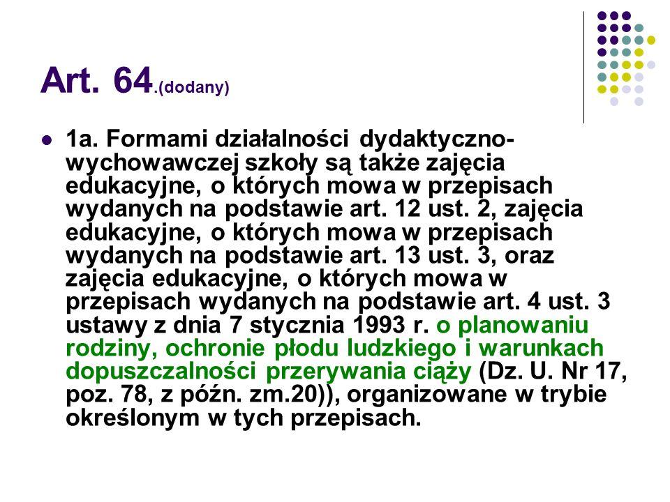 Art. 64.(dodany) 1a. Formami działalności dydaktyczno- wychowawczej szkoły są także zajęcia edukacyjne, o których mowa w przepisach wydanych na podsta