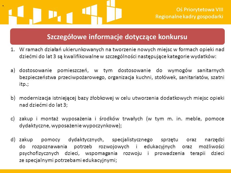 1.W ramach działań ukierunkowanych na tworzenie nowych miejsc w formach opieki nad dziećmi do lat 3 są kwalifikowalne w szczególności następujące kategorie wydatków: a)dostosowanie pomieszczeń, w tym dostosowanie do wymogów sanitarnych bezpieczeństwa przeciwpożarowego, organizacja kuchni, stołówek, sanitariatów, szatni itp.; b)modernizacja istniejącej bazy żłobkowej w celu utworzenia dodatkowych miejsc opieki nad dziećmi do lat 3; c)zakup i montaż wyposażenia i środków trwałych (w tym m.