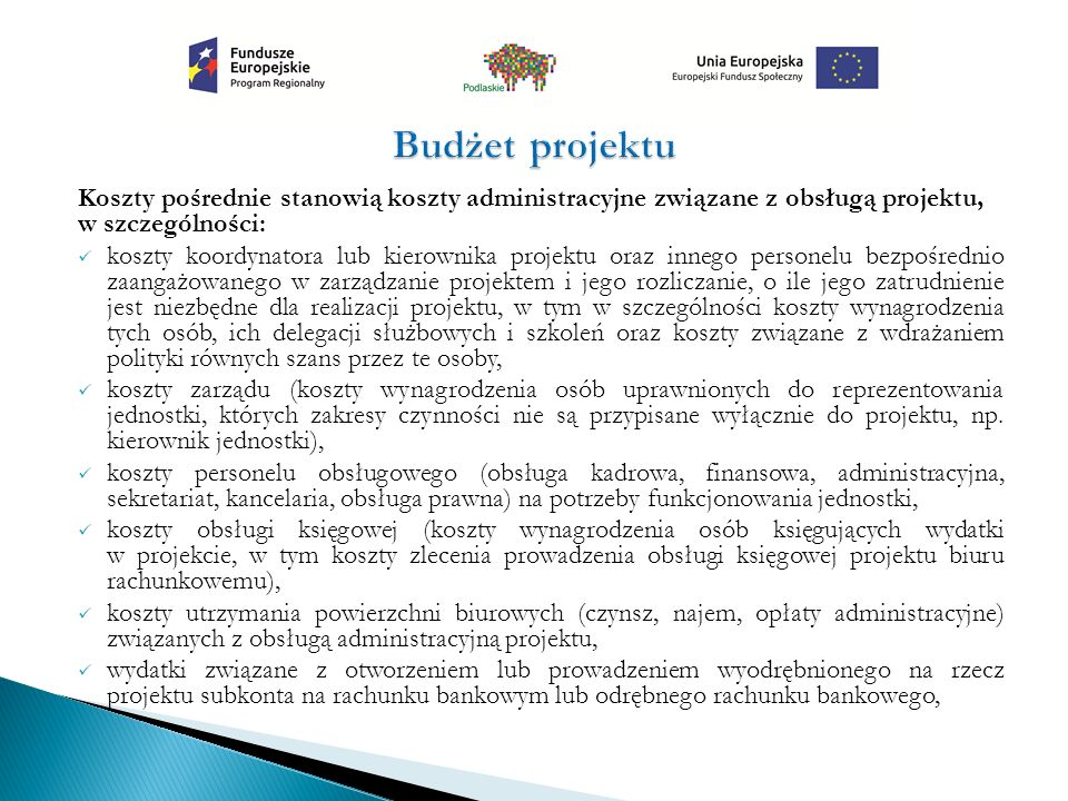 Koszty pośrednie stanowią koszty administracyjne związane z obsługą projektu, w szczególności: koszty koordynatora lub kierownika projektu oraz innego personelu bezpośrednio zaangażowanego w zarządzanie projektem i jego rozliczanie, o ile jego zatrudnienie jest niezbędne dla realizacji projektu, w tym w szczególności koszty wynagrodzenia tych osób, ich delegacji służbowych i szkoleń oraz koszty związane z wdrażaniem polityki równych szans przez te osoby, koszty zarządu (koszty wynagrodzenia osób uprawnionych do reprezentowania jednostki, których zakresy czynności nie są przypisane wyłącznie do projektu, np.