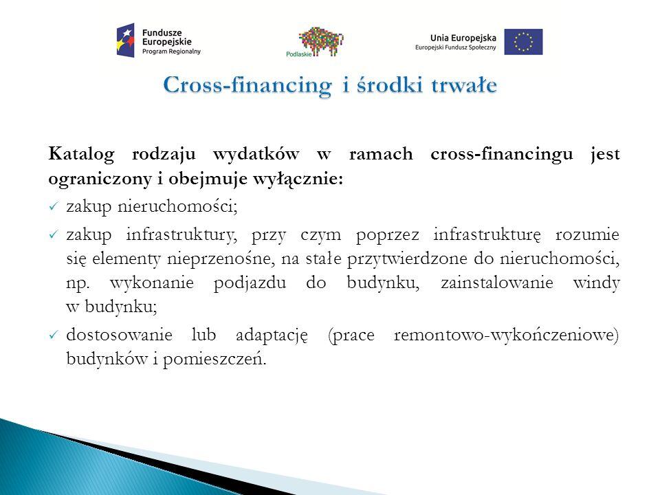 Katalog rodzaju wydatków w ramach cross-financingu jest ograniczony i obejmuje wyłącznie: zakup nieruchomości; zakup infrastruktury, przy czym poprzez infrastrukturę rozumie się elementy nieprzenośne, na stałe przytwierdzone do nieruchomości, np.