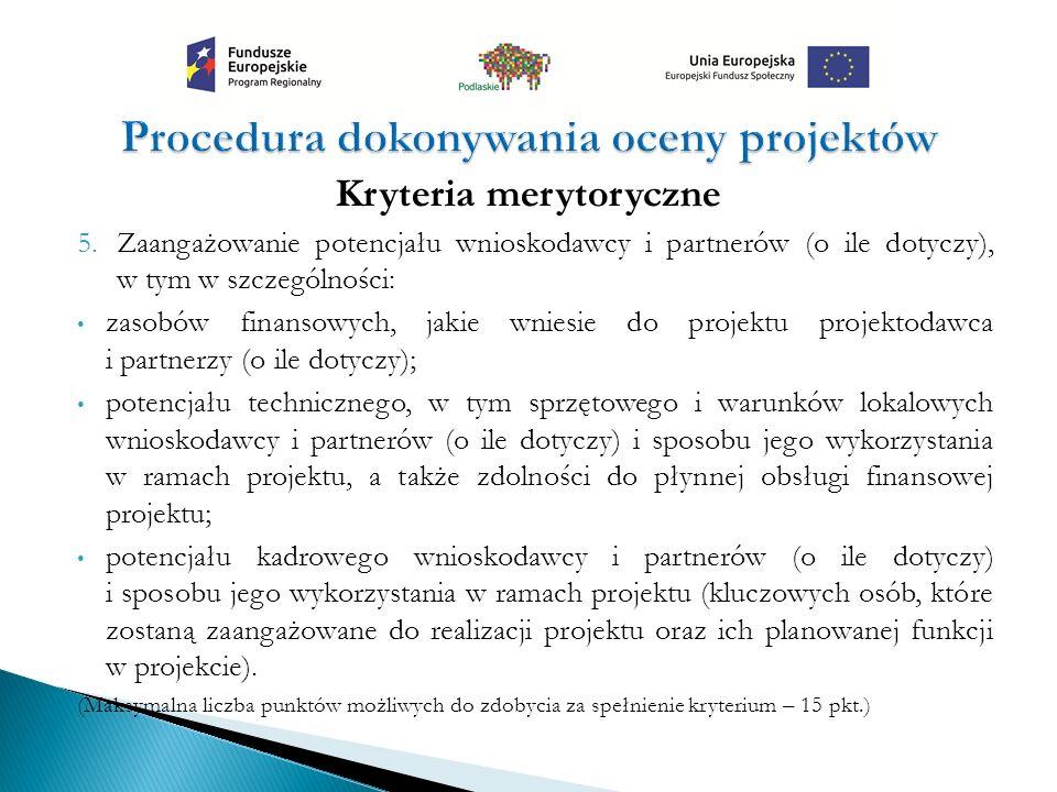 Kryteria merytoryczne 5.Zaangażowanie potencjału wnioskodawcy i partnerów (o ile dotyczy), w tym w szczególności: zasobów finansowych, jakie wniesie do projektu projektodawca i partnerzy (o ile dotyczy); potencjału technicznego, w tym sprzętowego i warunków lokalowych wnioskodawcy i partnerów (o ile dotyczy) i sposobu jego wykorzystania w ramach projektu, a także zdolności do płynnej obsługi finansowej projektu; potencjału kadrowego wnioskodawcy i partnerów (o ile dotyczy) i sposobu jego wykorzystania w ramach projektu (kluczowych osób, które zostaną zaangażowane do realizacji projektu oraz ich planowanej funkcji w projekcie).